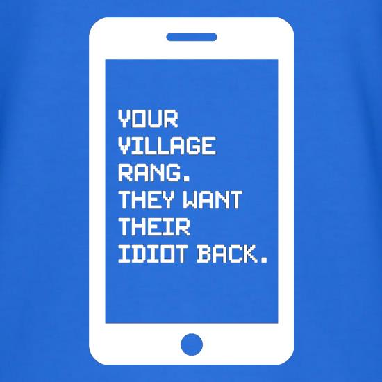 Your village rang, they want their idiot back t shirt